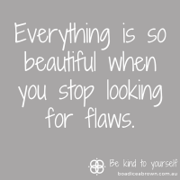 Everything is so beautiful when you stop looking for flaws